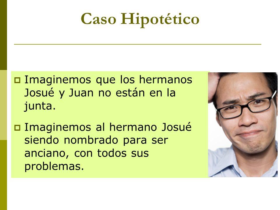 Caso Hipotético Imaginemos que los hermanos Josué y Juan no están en la junta. Imaginemos al hermano Josué siendo nombrado para ser anciano, con todos
