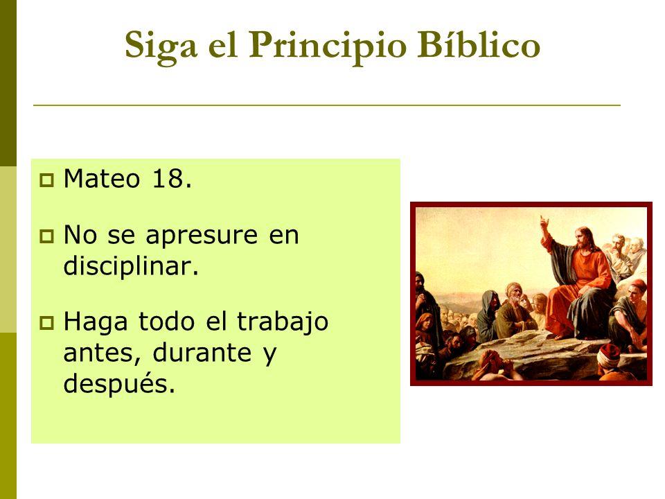 Siga el Principio Bíblico Mateo 18. No se apresure en disciplinar. Haga todo el trabajo antes, durante y después.