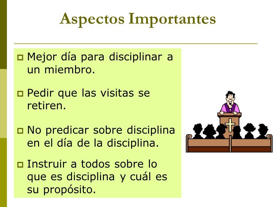 Aspectos Importantes Mejor día para disciplinar a un miembro. Pedir que las visitas se retiren. No predicar sobre disciplina en el día de la disciplin