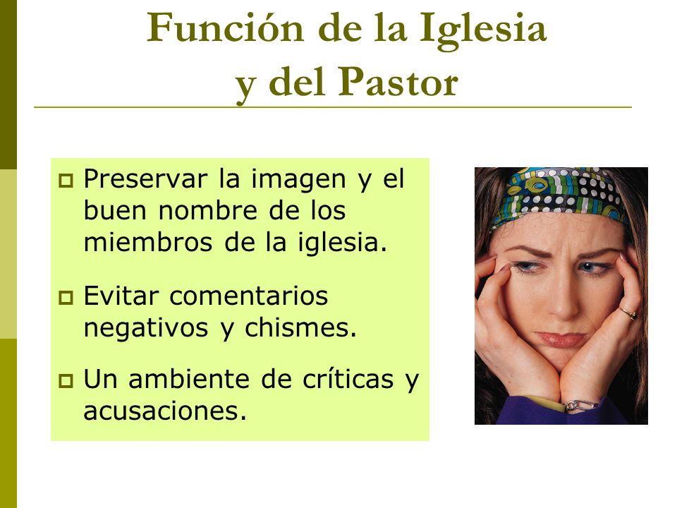 Función de la Iglesia y del Pastor Preservar la imagen y el buen nombre de los miembros de la iglesia. Evitar comentarios negativos y chismes. Un ambi