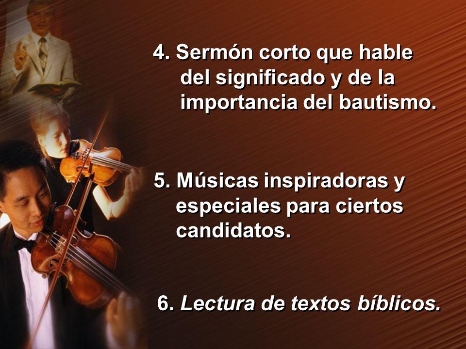 4. Sermón corto que hable del significado y de la importancia del bautismo. 5. Músicas inspiradoras y especiales para ciertos candidatos. 6. Lectura d