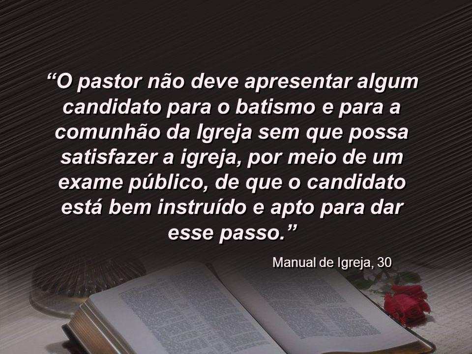 O pastor não deve apresentar algum candidato para o batismo e para a comunhão da Igreja sem que possa satisfazer a igreja, por meio de um exame públic