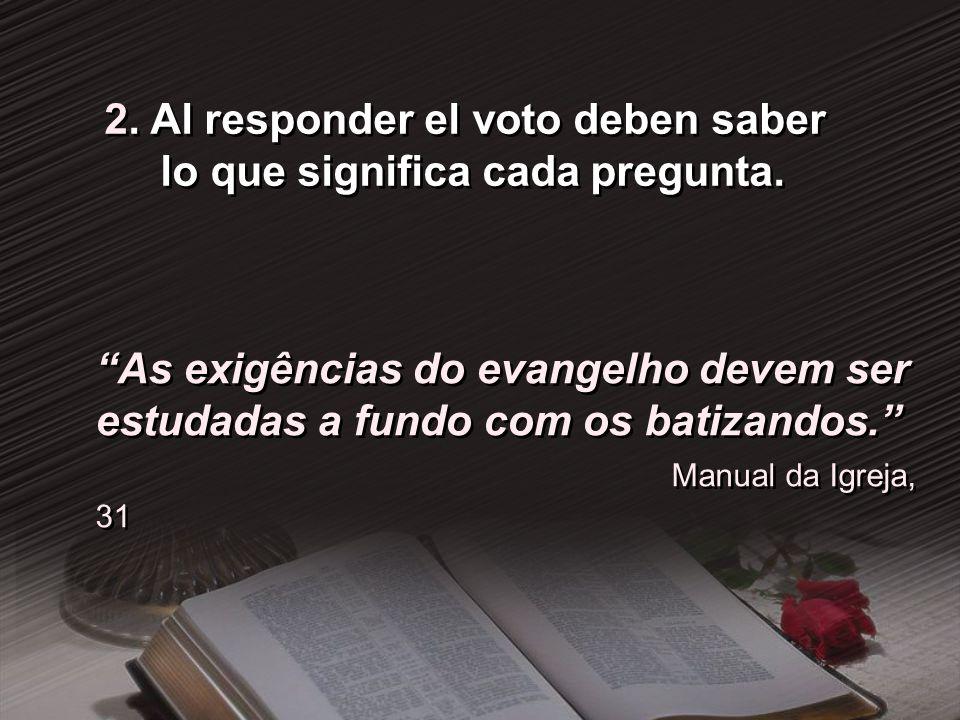 2. Al responder el voto deben saber lo que significa cada pregunta. As exigências do evangelho devem ser estudadas a fundo com os batizandos. Manual d
