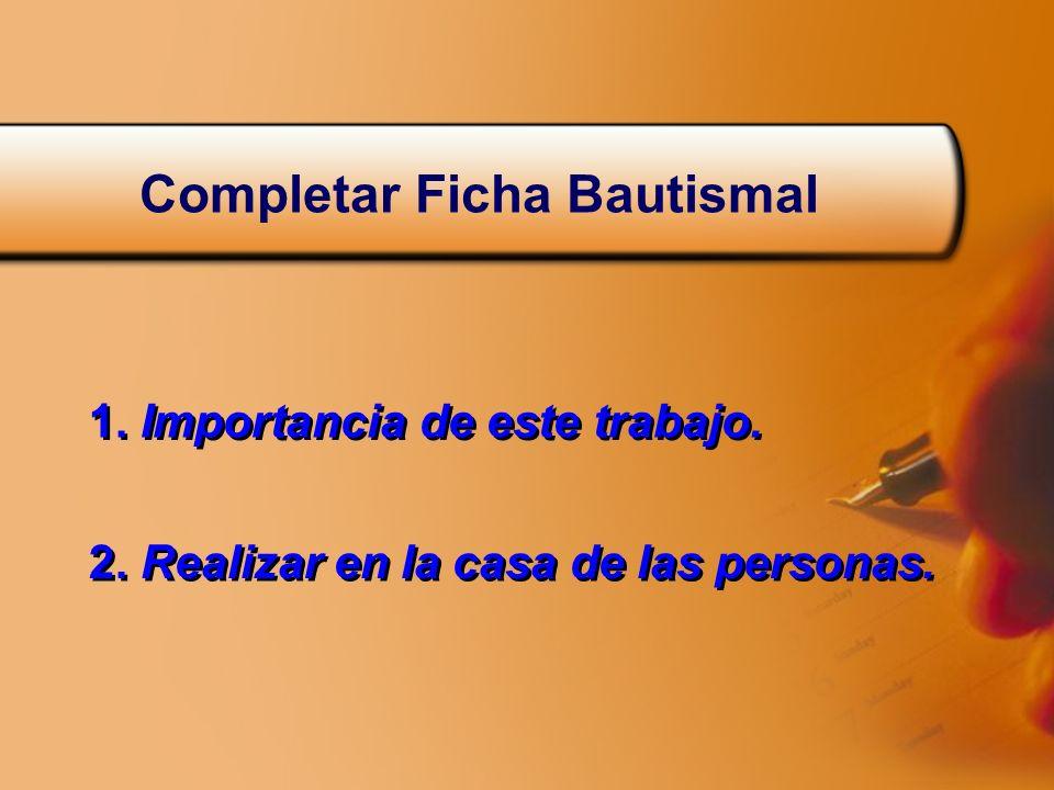 Completar Ficha Bautismal 1. Importancia de este trabajo. 2. Realizar en la casa de las personas.