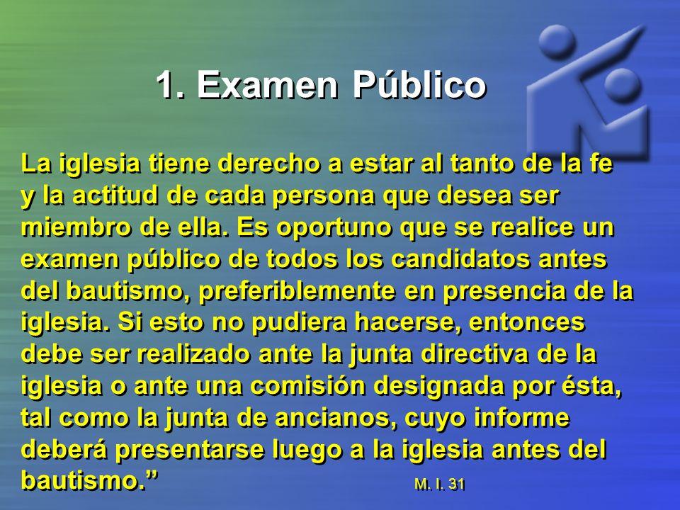 1. Examen Público La iglesia tiene derecho a estar al tanto de la fe y la actitud de cada persona que desea ser miembro de ella. Es oportuno que se re