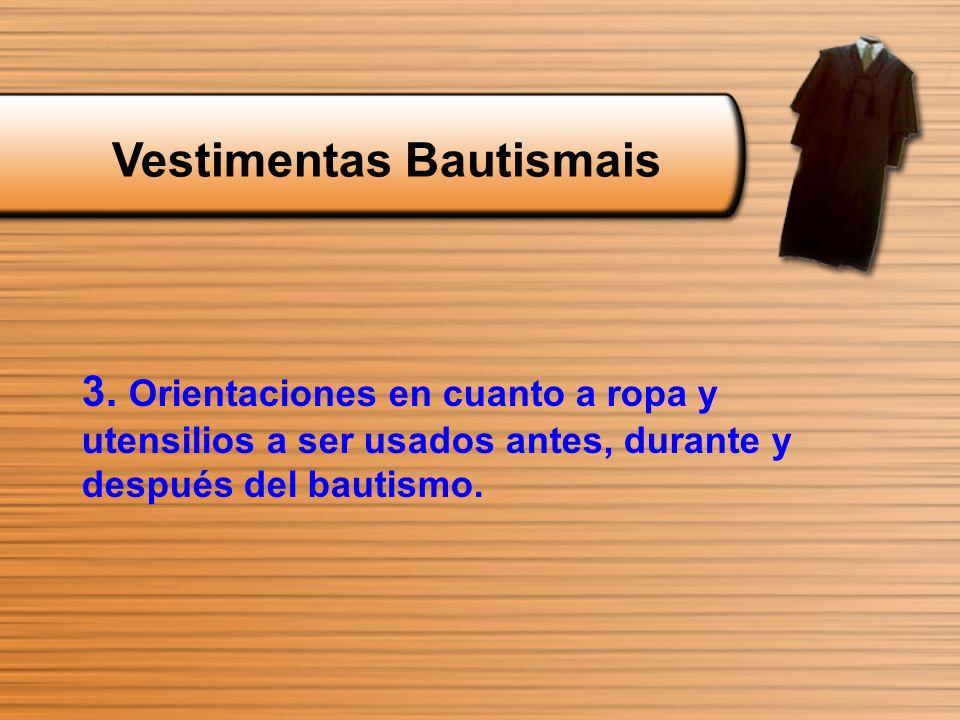 3. Orientaciones en cuanto a ropa y utensilios a ser usados antes, durante y después del bautismo. Vestimentas Bautismais