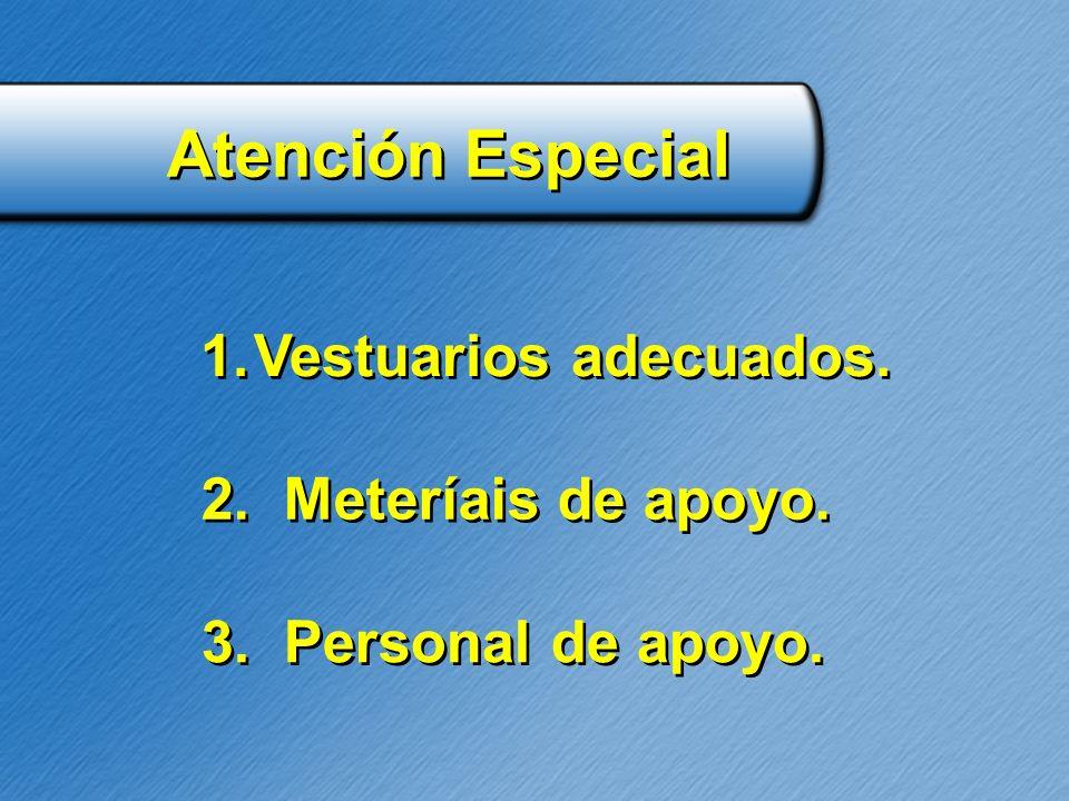 Atención Especial 1.Vestuarios adecuados. 2. Meteríais de apoyo. 3. Personal de apoyo.