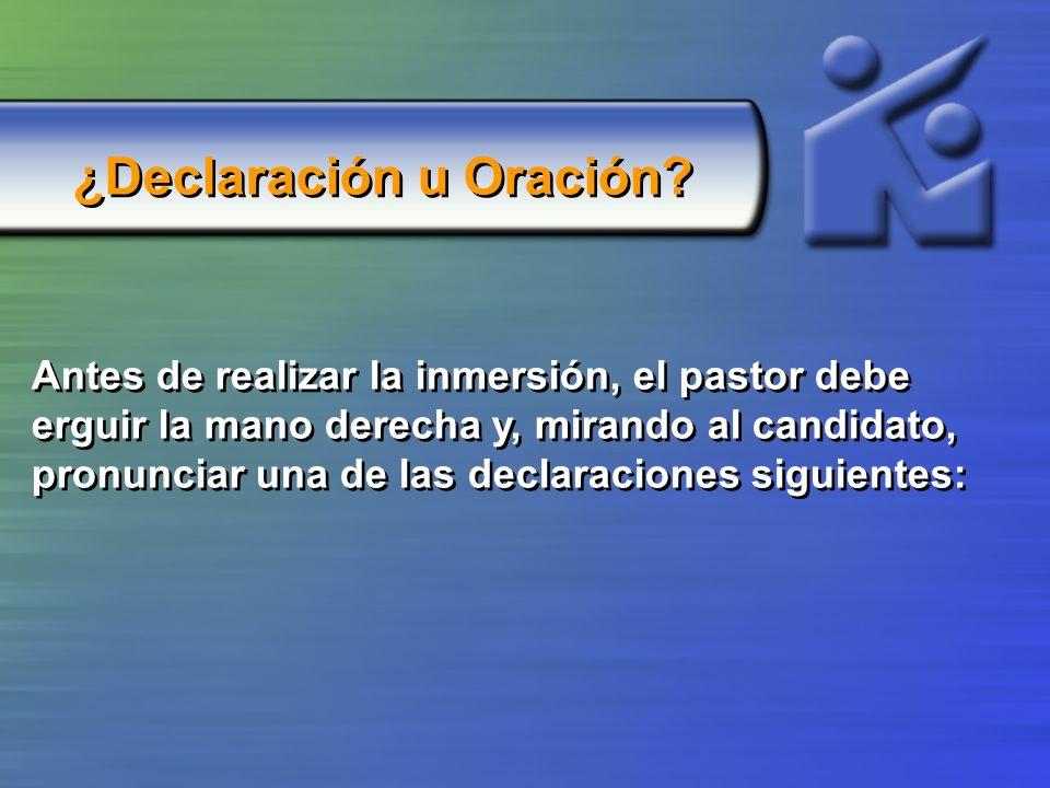¿Declaración u Oración? Antes de realizar la inmersión, el pastor debe erguir la mano derecha y, mirando al candidato, pronunciar una de las declaraci