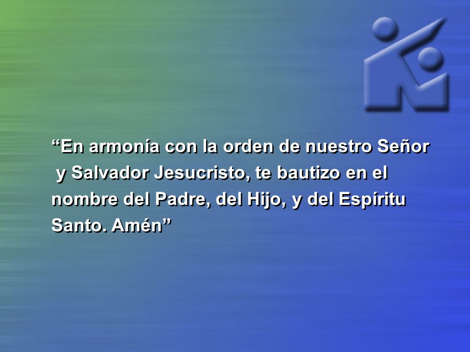 En armonía con la orden de nuestro Señor y Salvador Jesucristo, te bautizo en el nombre del Padre, del Hijo, y del Espíritu Santo. Amén En armonía con
