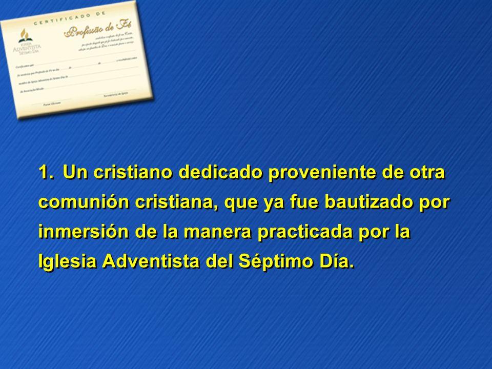 1.Un cristiano dedicado proveniente de otra comunión cristiana, que ya fue bautizado por inmersión de la manera practicada por la Iglesia Adventista d