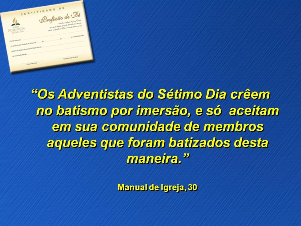 Os Adventistas do Sétimo Dia crêem no batismo por imersão, e só aceitam em sua comunidade de membros aqueles que foram batizados desta maneira. Manual