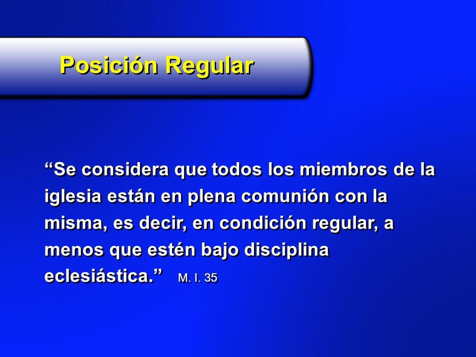 Posición Regular Se considera que todos los miembros de la iglesia están en plena comunión con la misma, es decir, en condición regular, a menos que e
