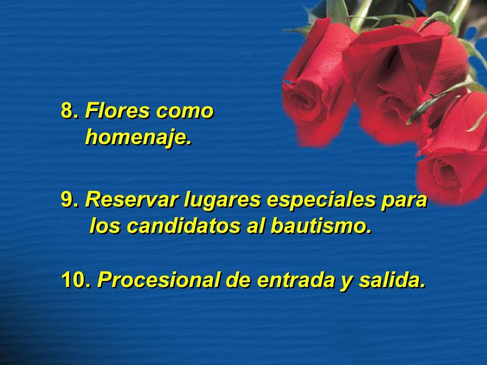 8. Flores como homenaje. 8. Flores como homenaje. 9. Reservar lugares especiales para los candidatos al bautismo. 10. Procesional de entrada y salida.