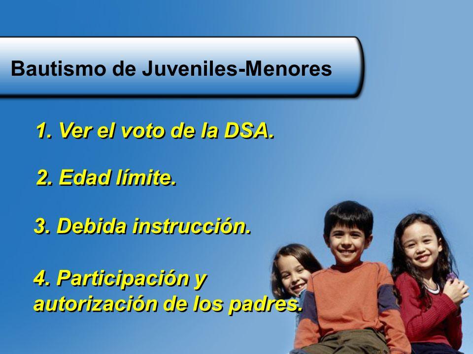 Bautismo de Juveniles-Menores 1. Ver el voto de la DSA. 3. Debida instrucción. 4. Participación y autorización de los padres. 4. Participación y autor