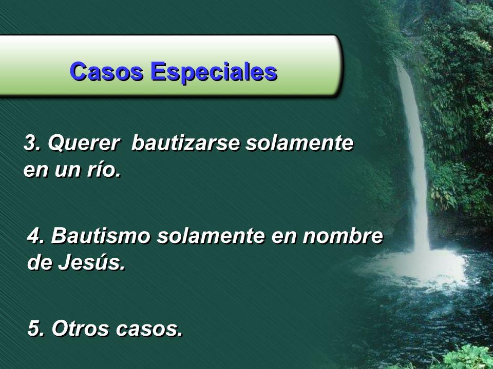 Casos Especiales 3. Querer bautizarse solamente en un río. 3. Querer bautizarse solamente en un río. 4. Bautismo solamente en nombre de Jesús. 4. Baut