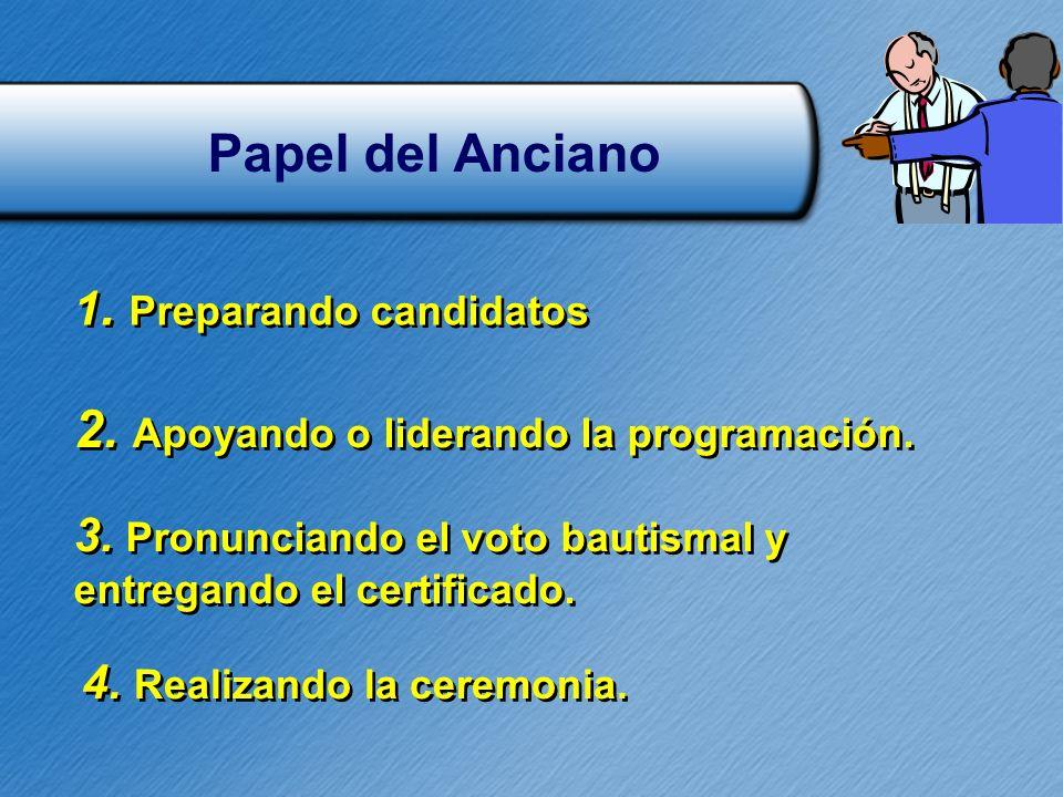 Papel del Anciano 1. Preparando candidatos 2. Apoyando o liderando la programación. 3. Pronunciando el voto bautismal y entregando el certificado. 3.