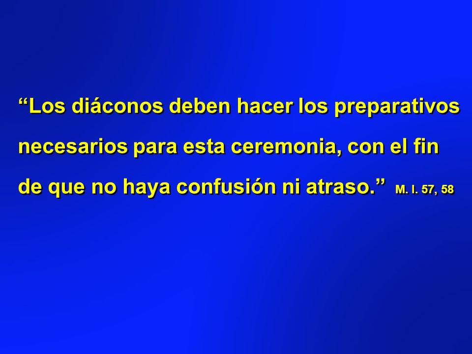 Los diáconos deben hacer los preparativos necesarios para esta ceremonia, con el fin de que no haya confusión ni atraso. M. I. 57, 58