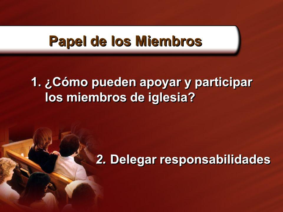 Papel de los Miembros 1. ¿Cómo pueden apoyar y participar los miembros de iglesia? 2. Delegar responsabilidades