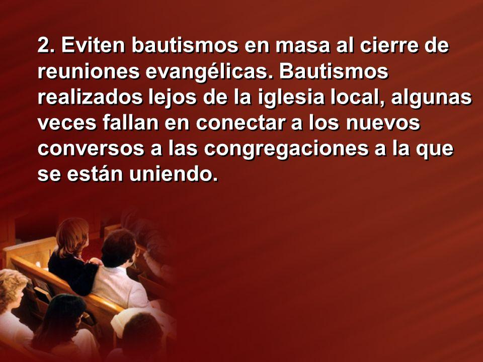 2. Eviten bautismos en masa al cierre de reuniones evangélicas. Bautismos realizados lejos de la iglesia local, algunas veces fallan en conectar a los