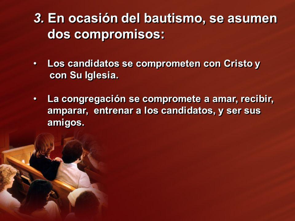 3. En ocasión del bautismo, se asumen dos compromisos: Los candidatos se comprometen con Cristo y con Su Iglesia. La congregación se compromete a amar