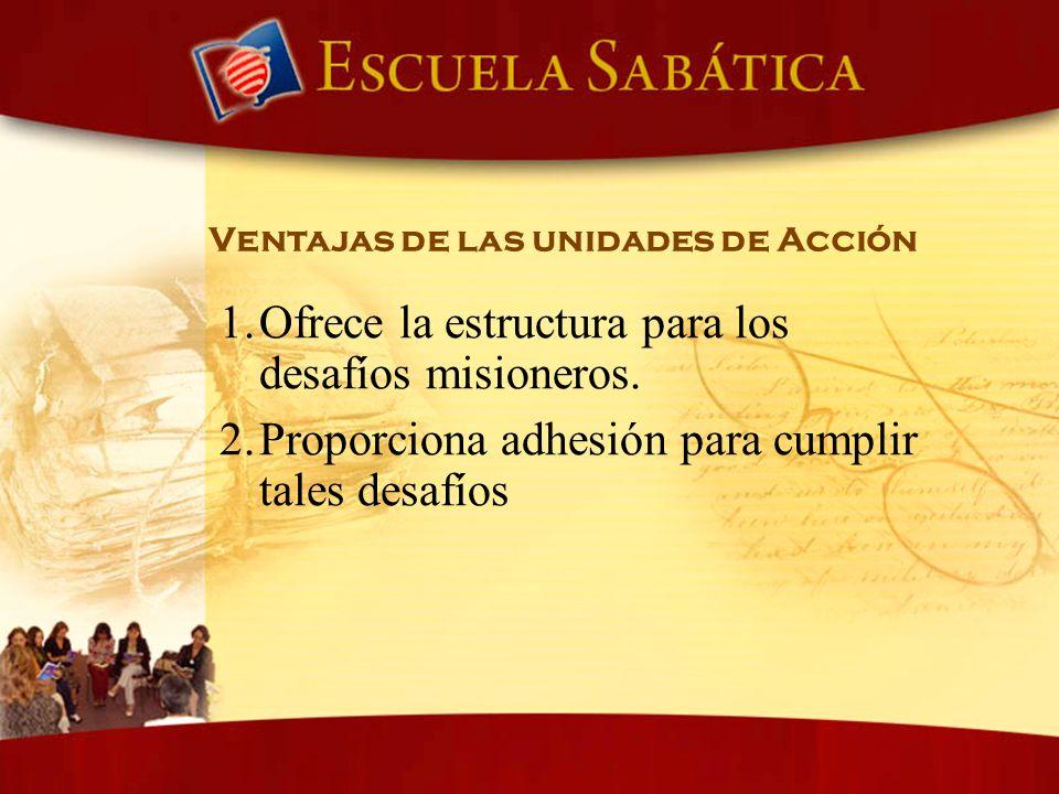 Ventajas de las unidades de Acción 1. Ofrece la estructura para los desafíos misioneros. 2. Proporciona adhesión para cumplir tales desafíos