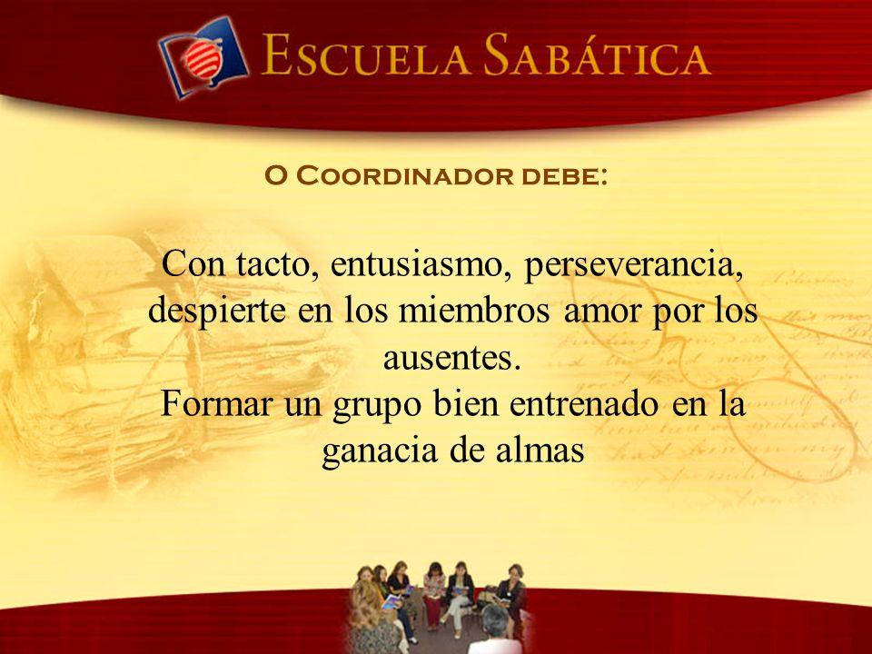 O Coordinador debe: Con tacto, entusiasmo, perseverancia, despierte en los miembros amor por los ausentes. Formar un grupo bien entrenado en la ganaci