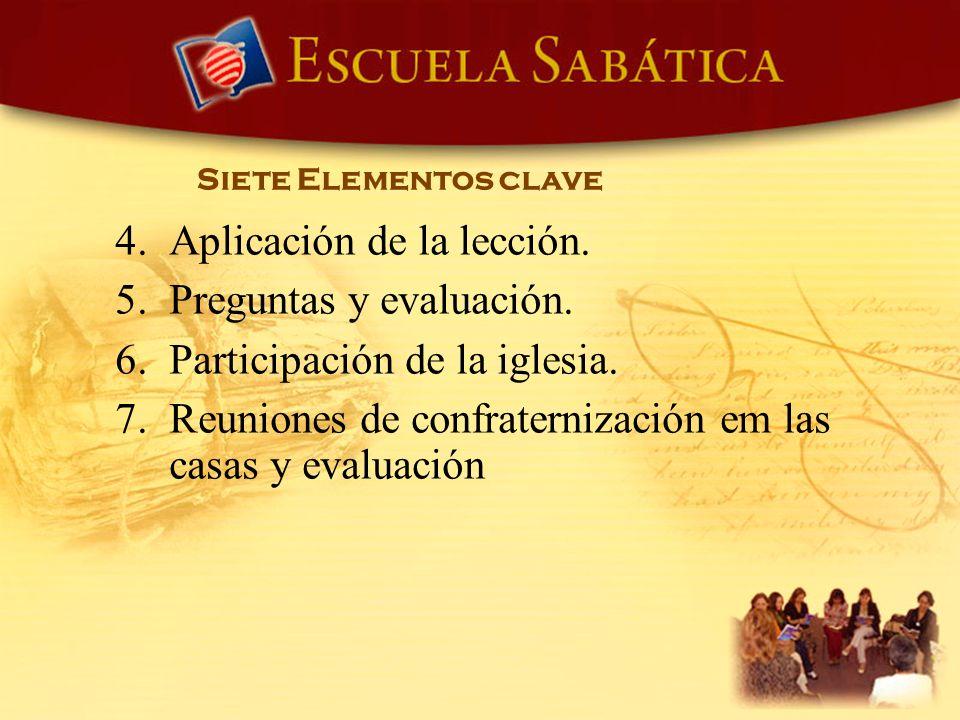 Siete Elementos clave 4. Aplicación de la lección. 5. Preguntas y evaluación. 6. Participación de la iglesia. 7. Reuniones de confraternización em las