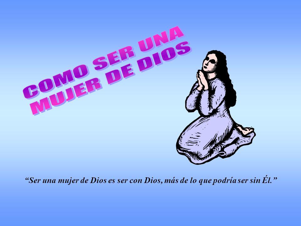 Ser una mujer de Dios es ser con Dios, más de lo que podría ser sin Él.