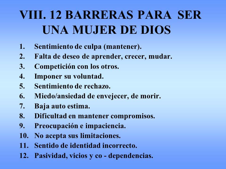 VIII. 12 BARRERAS PARA SER UNA MUJER DE DIOS 1.Sentimiento de culpa (mantener). 2.Falta de deseo de aprender, crecer, mudar. 3.Competición con los otr