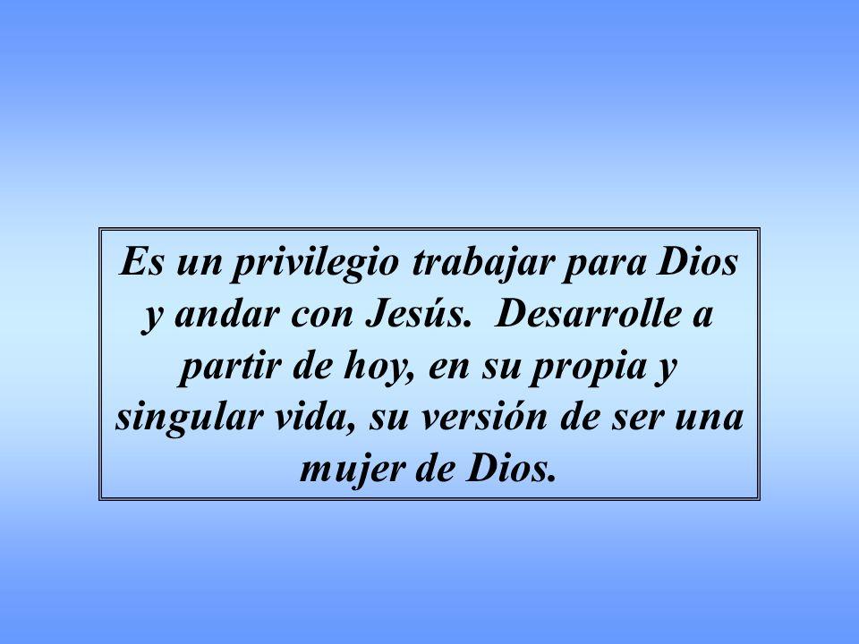 Es un privilegio trabajar para Dios y andar con Jesús. Desarrolle a partir de hoy, en su propia y singular vida, su versión de ser una mujer de Dios.
