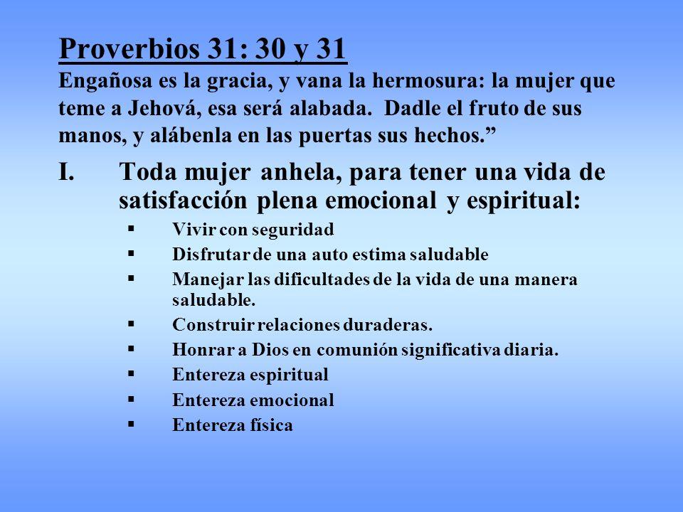 Proverbios 31: 30 y 31 Engañosa es la gracia, y vana la hermosura: la mujer que teme a Jehová, esa será alabada. Dadle el fruto de sus manos, y aláben