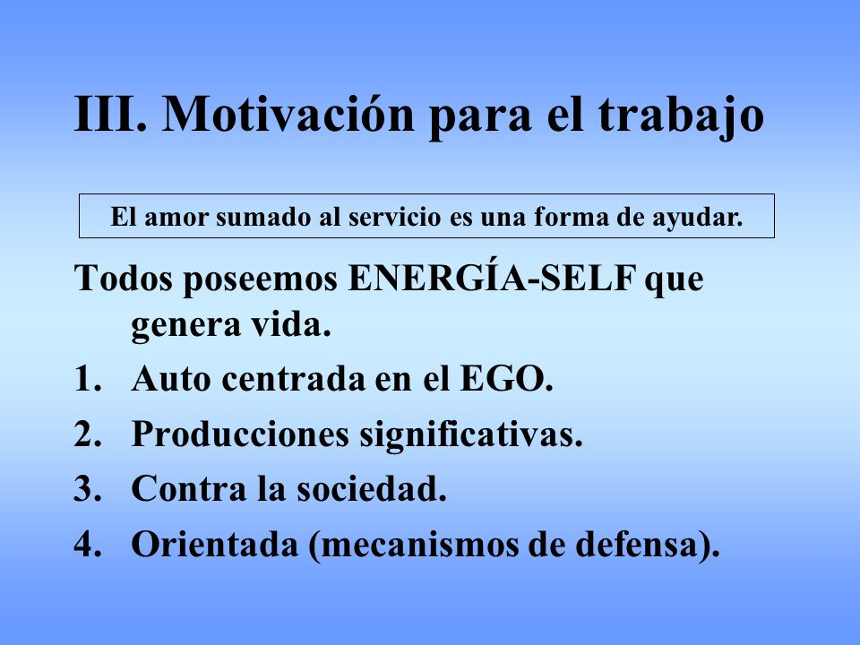 III. Motivación para el trabajo Todos poseemos ENERGÍA-SELF que genera vida. 1.Auto centrada en el EGO. 2.Producciones significativas. 3.Contra la soc