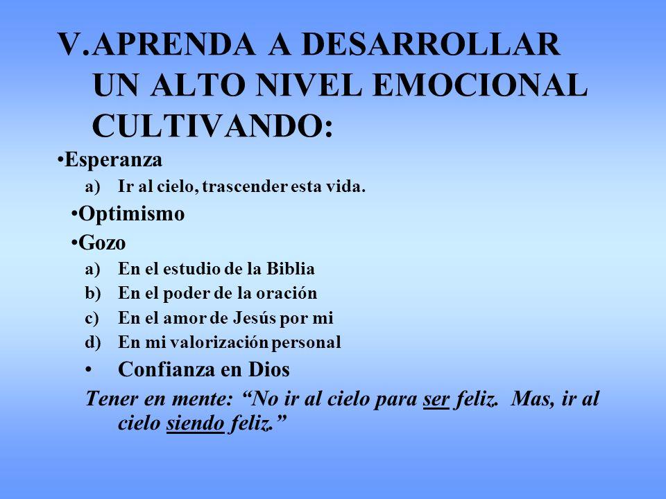 V.APRENDA A DESARROLLAR UN ALTO NIVEL EMOCIONAL CULTIVANDO: Esperanza a)Ir al cielo, trascender esta vida. Optimismo Gozo a)En el estudio de la Biblia