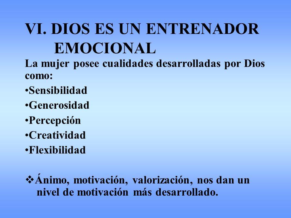 VI. DIOS ES UN ENTRENADOR EMOCIONAL La mujer posee cualidades desarrolladas por Dios como: Sensibilidad Generosidad Percepción Creatividad Flexibilida
