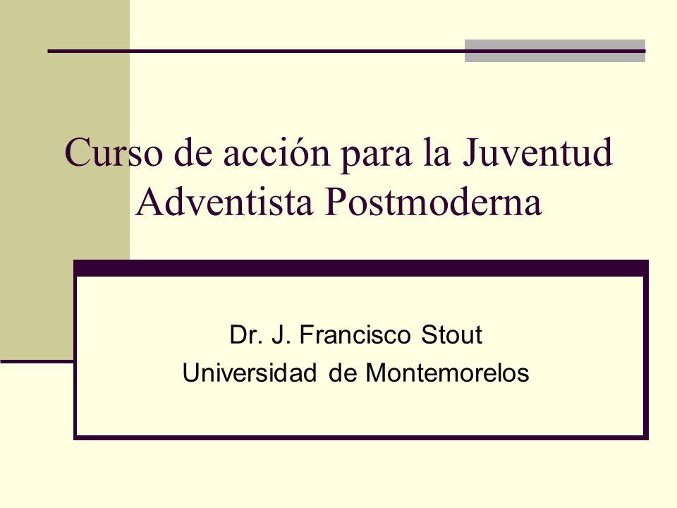 Curso de acción para la Juventud Adventista Postmoderna Dr. J. Francisco Stout Universidad de Montemorelos