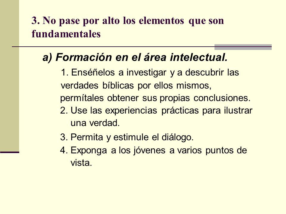 3. No pase por alto los elementos que son fundamentales a) Formación en el área intelectual. 1. Enséñelos a investigar y a descubrir las verdades bíbl
