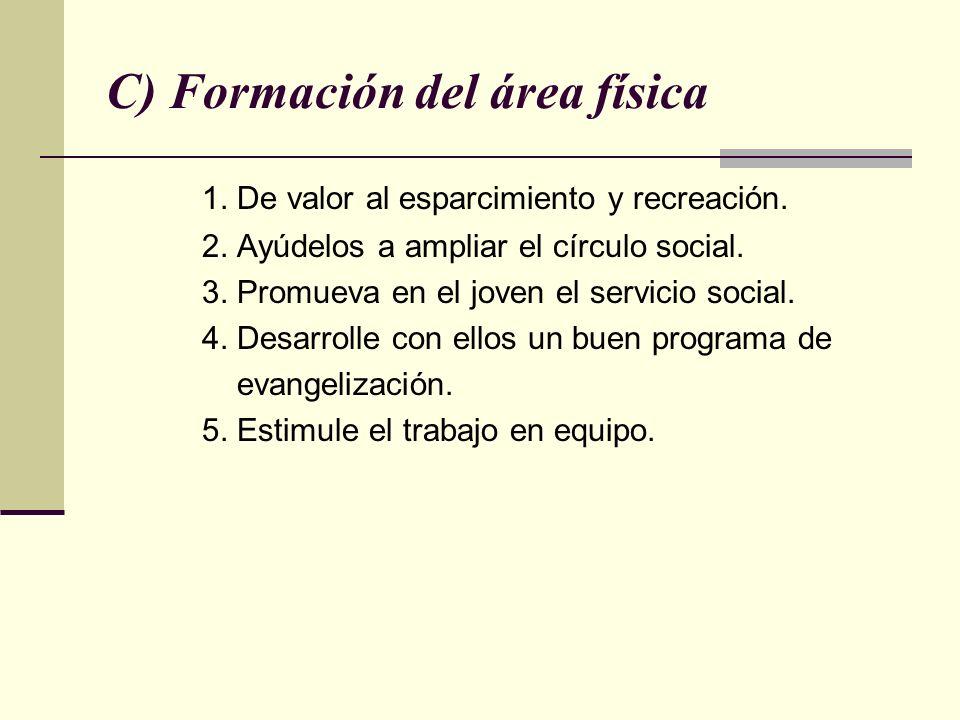 C) Formación del área física 1. De valor al esparcimiento y recreación. 2. Ayúdelos a ampliar el círculo social. 3. Promueva en el joven el servicio s