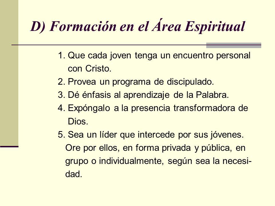 D) Formación en el Área Espiritual 1. Que cada joven tenga un encuentro personal con Cristo. 2. Provea un programa de discipulado. 3. Dé énfasis al ap