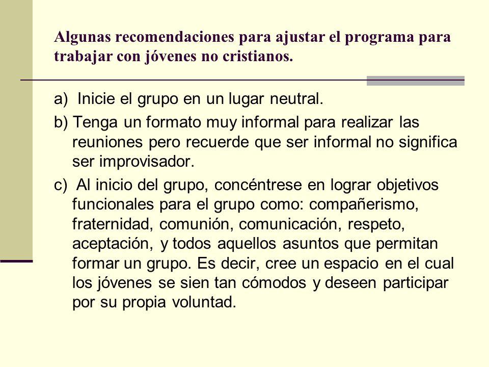 Algunas recomendaciones para ajustar el programa para trabajar con jóvenes no cristianos. a) Inicie el grupo en un lugar neutral. b) Tenga un formato
