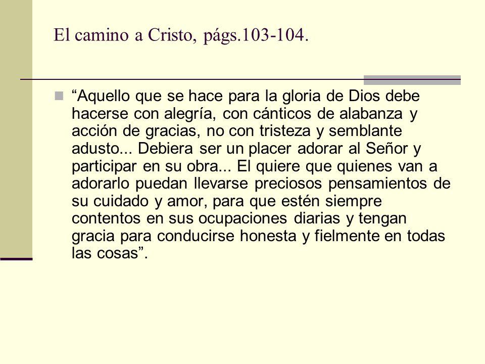 El camino a Cristo, págs.103-104. Aquello que se hace para la gloria de Dios debe hacerse con alegría, con cánticos de alabanza y acción de gracias, n