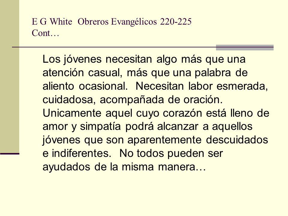 E G White Obreros Evangélicos 220-225 Cont… Los jóvenes necesitan algo más que una atención casual, más que una palabra de aliento ocasional. Necesita