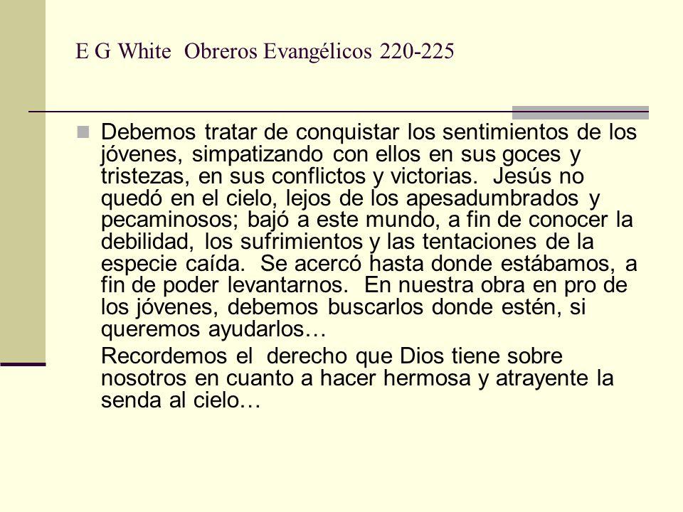 E G White Obreros Evangélicos 220-225 Debemos tratar de conquistar los sentimientos de los jóvenes, simpatizando con ellos en sus goces y tristezas, e