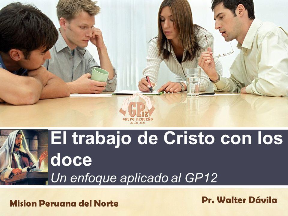 El trabajo de Cristo con los doce Un enfoque aplicado al GP12 Pr. Walter Dávila Mision Peruana del Norte