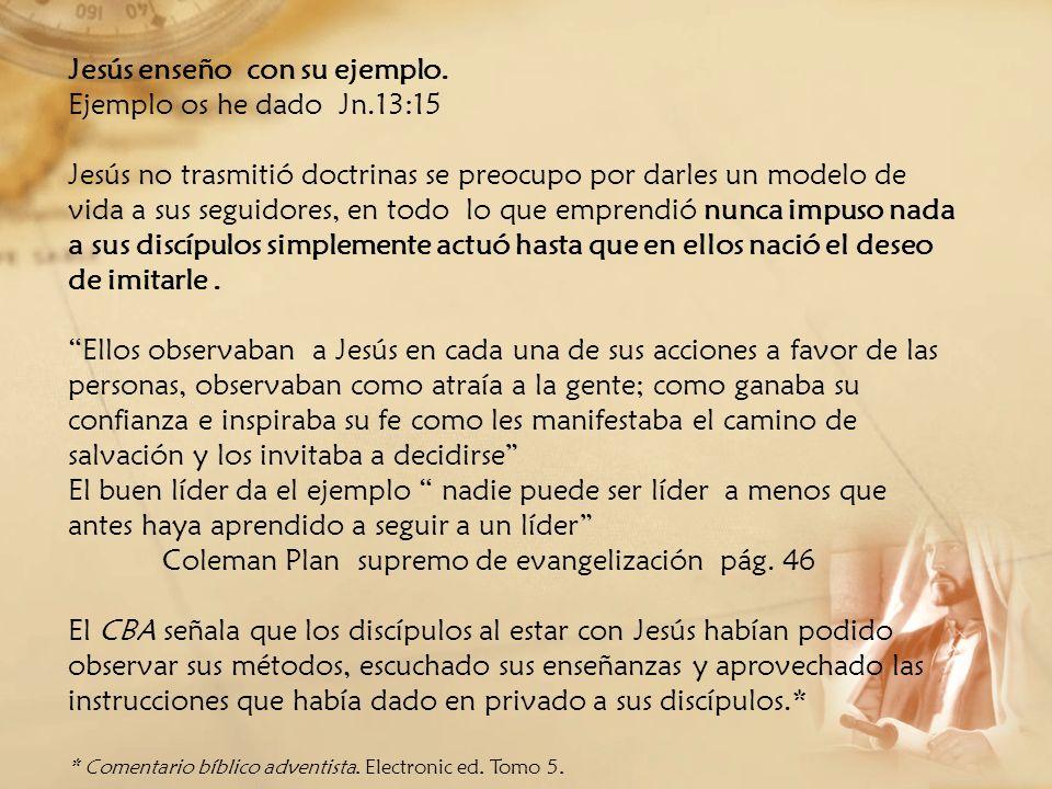 Jesús enseño con su ejemplo. Ejemplo os he dado Jn.13:15 Jesús no trasmitió doctrinas se preocupo por darles un modelo de vida a sus seguidores, en to