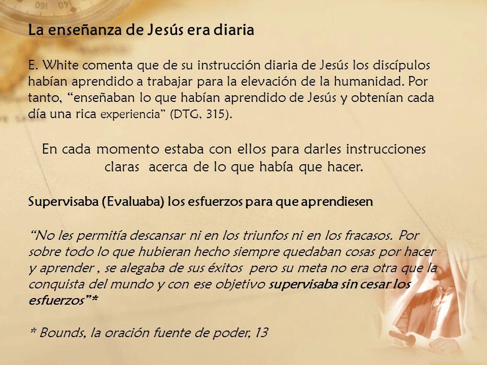 La enseñanza de Jesús era diaria E. White comenta que de su instrucción diaria de Jesús los discípulos habían aprendido a trabajar para la elevación d