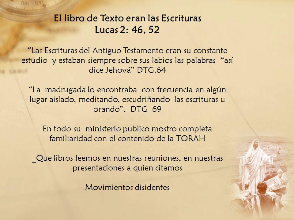 El libro de Texto eran las Escrituras Lucas 2: 46, 52 Las Escrituras del Antiguo Testamento eran su constante estudio y estaban siempre sobre sus labi
