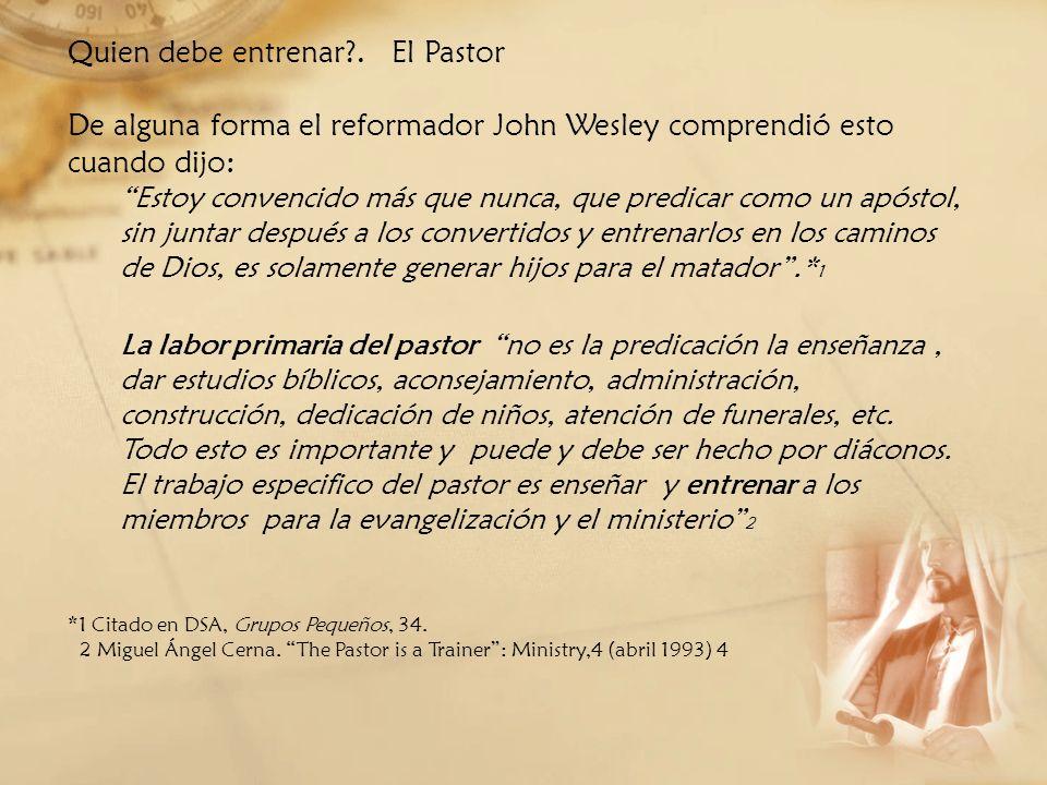 Quien debe entrenar?. El Pastor De alguna forma el reformador John Wesley comprendió esto cuando dijo: Estoy convencido más que nunca, que predicar co