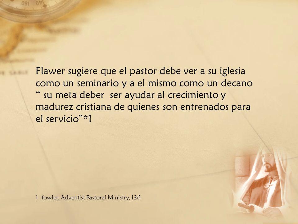 Flawer sugiere que el pastor debe ver a su iglesia como un seminario y a el mismo como un decano su meta deber ser ayudar al crecimiento y madurez cri