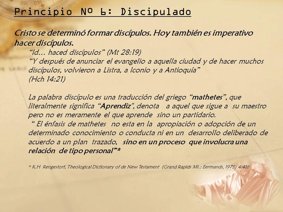 Principio Nº 6: Discipulado Cristo se determinó formar discípulos. Hoy también es imperativo hacer discípulos. Id… haced discípulos (Mt 28:19) Y despu
