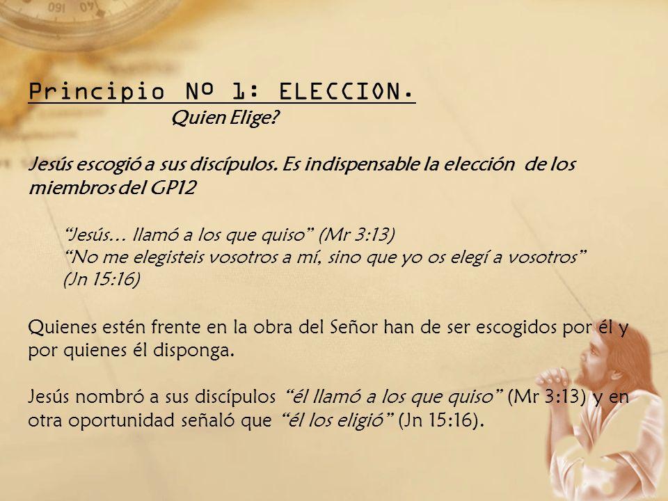 Principio Nº 1: ELECCION. Quien Elige? Jesús escogió a sus discípulos. Es indispensable la elección de los miembros del GP12 Jesús… llamó a los que qu